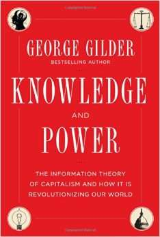 George Gilder's latest book, Knowledge and Power: The Information Theory of Capitalism and How It Is Revolutionizing Our World |||